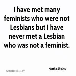 Martha Shelley - I have met many feminists who were not Lesbians but I have never met a Lesbian who was not a feminist.