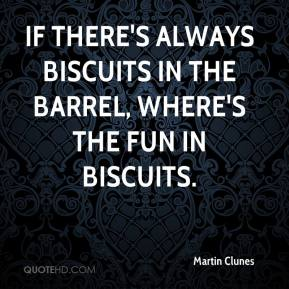 Martin Clunes  - If there's always biscuits in the barrel, where's the fun in biscuits.