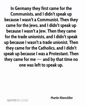 In Germany they first came for the Communists, and I didn't speak up because I wasn't a Communist. Then they came for the Jews, and I didn't speak up because I wasn't a Jew. Then they came for the trade unionists, and I didn't speak up because I wasn't a trade unionist. Then they came for the Catholics, and I didn't speak up because I was a Protestant. Then they came for me — and by that time no one was left to speak up.