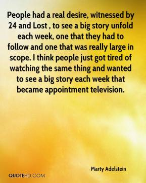 Marty Adelstein  - People had a real desire, witnessed by 24 and Lost , to see a big story unfold each week, one that they had to follow and one that was really large in scope. I think people just got tired of watching the same thing and wanted to see a big story each week that became appointment television.