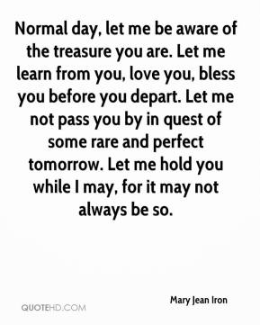 Mary Jean Iron  - Normal day, let me be aware of the treasure you are. Let me learn from you, love you, bless you before you depart. Let me not pass you by in quest of some rare and perfect tomorrow. Let me hold you while I may, for it may not always be so.