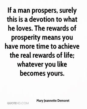 Mary Jeannette Demoret  - If a man prospers, surely this is a devotion to what he loves. The rewards of prosperity means you have more time to achieve the real rewards of life; whatever you like becomes yours.