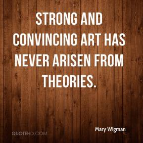 Mary Wigman - Strong and convincing art has never arisen from theories.