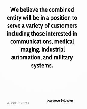 Maryrose Sylvester  - We believe the combined entity will be in a position to serve a variety of customers including those interested in communications, medical imaging, industrial automation, and military systems.