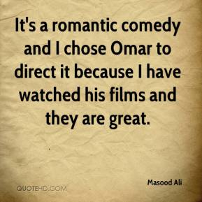Masood Ali  - It's a romantic comedy and I chose Omar to direct it because I have watched his films and they are great.