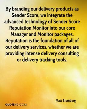 Matt Blumberg  - By branding our delivery products as Sender Score, we integrate the advanced technology of Sender Score Reputation Monitor into our core Manager and Monitor packages. Reputation is the foundation of all of our delivery services, whether we are providing intense delivery consulting or delivery tracking tools.