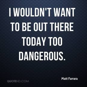 Matt Farrara  - I wouldn't want to be out there today too dangerous.