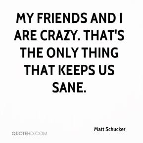 Matt Schucker  - My friends and I are crazy. That's the only thing that keeps us sane.