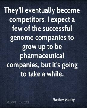Matthew Murray  - They'll eventually become competitors. I expect a few of the successful genome companies to grow up to be pharmaceutical companies, but it's going to take a while.