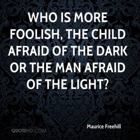 Maurice Freehill  - Who is more foolish, the child afraid of the dark or the man afraid of the light?