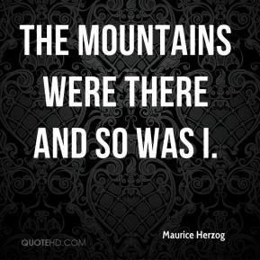 Maurice Herzog  - The mountains were there and so was I.