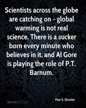 Max S. Strozier - Scientists across the globe are catching on - global warming is not real science. There is a sucker born every minute who believes in it, and Al Gore is playing the role of P.T. Barnum.