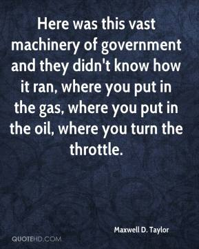 Maxwell D. Taylor - Here was this vast machinery of government and they didn't know how it ran, where you put in the gas, where you put in the oil, where you turn the throttle.