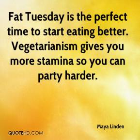Maya Linden  - Fat Tuesday is the perfect time to start eating better. Vegetarianism gives you more stamina so you can party harder.