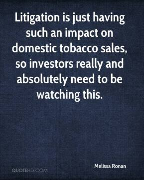 Melissa Ronan  - Litigation is just having such an impact on domestic tobacco sales, so investors really and absolutely need to be watching this.