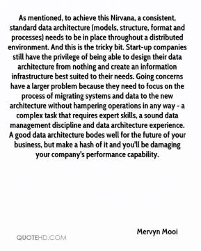 As mentioned, to achieve this Nirvana, a consistent, standard data architecture (models, structure, format and processes) needs to be in place throughout a distributed environment. And this is the tricky bit. Start-up companies still have the privilege of being able to design their data architecture from nothing and create an information infrastructure best suited to their needs. Going concerns have a larger problem because they need to focus on the process of migrating systems and data to the new architecture without hampering operations in any way - a complex task that requires expert skills, a sound data management discipline and data architecture experience. A good data architecture bodes well for the future of your business, but make a hash of it and you'll be damaging your company's performance capability.