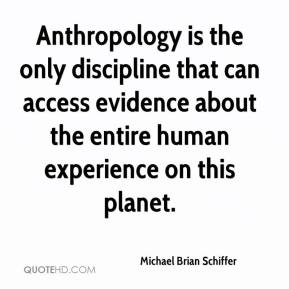 Michael Brian Schiffer  - Anthropology is the only discipline that can access evidence about the entire human experience on this planet.