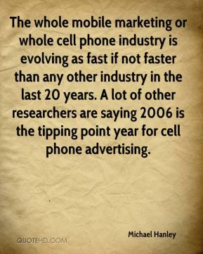Michael Hanley  - The whole mobile marketing or whole cell phone industry is evolving as fast if not faster than any other industry in the last 20 years. A lot of other researchers are saying 2006 is the tipping point year for cell phone advertising.
