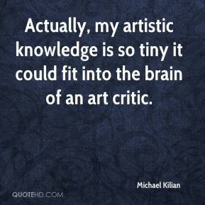 Michael Kilian  - Actually, my artistic knowledge is so tiny it could fit into the brain of an art critic.