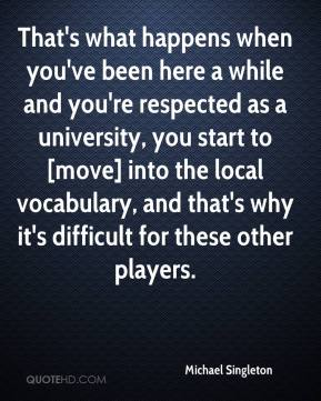 Michael Singleton  - That's what happens when you've been here a while and you're respected as a university, you start to [move] into the local vocabulary, and that's why it's difficult for these other players.
