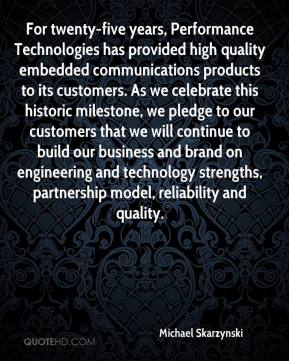 Michael Skarzynski  - For twenty-five years, Performance Technologies has provided high quality embedded communications products to its customers. As we celebrate this historic milestone, we pledge to our customers that we will continue to build our business and brand on engineering and technology strengths, partnership model, reliability and quality.