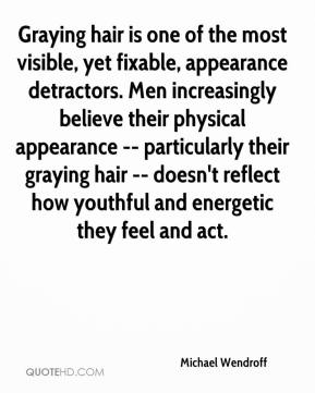 Michael Wendroff  - Graying hair is one of the most visible, yet fixable, appearance detractors. Men increasingly believe their physical appearance -- particularly their graying hair -- doesn't reflect how youthful and energetic they feel and act.