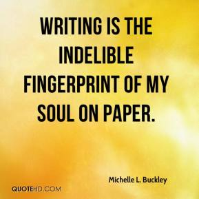 Writing is the indelible fingerprint of my soul on paper.