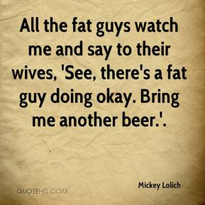 Mickey Lolich  - All the fat guys watch me and say to their wives, 'See, there's a fat guy doing okay. Bring me another beer.'.