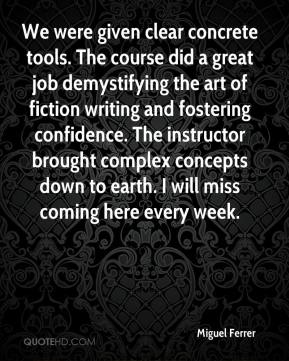 Miguel Ferrer - We were given clear concrete tools. The course did a great job demystifying the art of fiction writing and fostering confidence. The instructor brought complex concepts down to earth. I will miss coming here every week.
