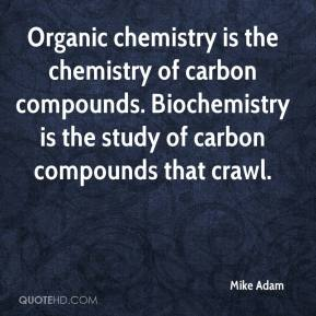 Mike Adam  - Organic chemistry is the chemistry of carbon compounds. Biochemistry is the study of carbon compounds that crawl.