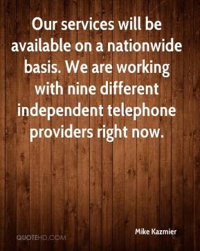 Mike Kazmier  - Our services will be available on a nationwide basis. We are working with nine different independent telephone providers right now.