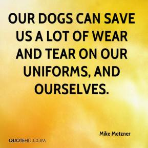 Mike Metzner  - Our dogs can save us a lot of wear and tear on our uniforms, and ourselves.