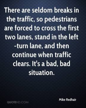 Mike Redhair  - There are seldom breaks in the traffic, so pedestrians are forced to cross the first two lanes, stand in the left-turn lane, and then continue when traffic clears. It's a bad, bad situation.