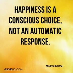 Mildred Barthel  - Happiness is a conscious choice, not an automatic response.