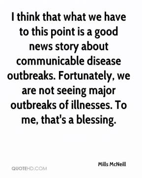 Mills McNeill  - I think that what we have to this point is a good news story about communicable disease outbreaks. Fortunately, we are not seeing major outbreaks of illnesses. To me, that's a blessing.