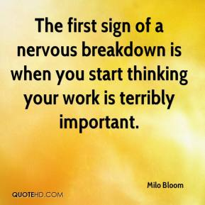 The first sign of a nervous breakdown is when you start thinking your work is terribly important.