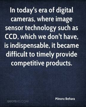 Minoru Ikehara  - In today's era of digital cameras, where image sensor technology such as CCD, which we don't have, is indispensable, it became difficult to timely provide competitive products.