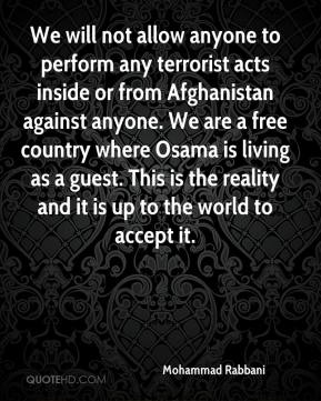 Mohammad Rabbani - We will not allow anyone to perform any terrorist acts inside or from Afghanistan against anyone. We are a free country where Osama is living as a guest. This is the reality and it is up to the world to accept it.