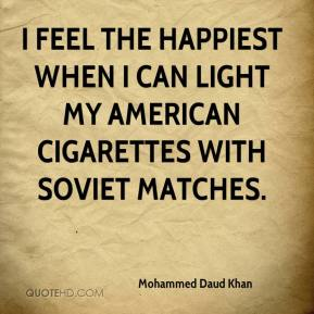 Mohammed Daud Khan - I feel the happiest when I can light my American cigarettes with Soviet matches.