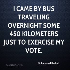 Mohammed Rashid  - I came by bus traveling overnight some 450 kilometers just to exercise my vote.