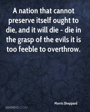 Morris Sheppard  - A nation that cannot preserve itself ought to die, and it will die - die in the grasp of the evils it is too feeble to overthrow.