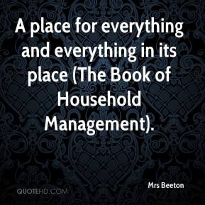 Mrs Beeton  - A place for everything and everything in its place (The Book of Household Management).