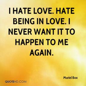 Muriel Box - I hate love. Hate being in love. I never want it to happen to me again.