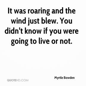 Myrtle Bowden  - It was roaring and the wind just blew. You didn't know if you were going to live or not.