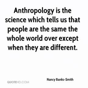Anthropology is the science which tells us that people are the same the whole world over except when they are different.
