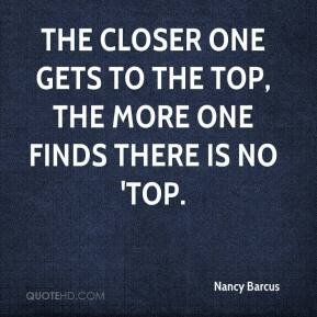 Nancy Barcus  - The closer one gets to the top, the more one finds there is no 'top.