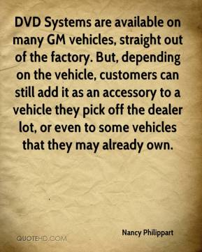 Nancy Philippart  - DVD Systems are available on many GM vehicles, straight out of the factory. But, depending on the vehicle, customers can still add it as an accessory to a vehicle they pick off the dealer lot, or even to some vehicles that they may already own.