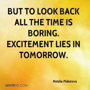 But to look back all the time is boring. Excitement lies in tomorrow.