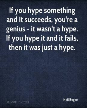 Neil Bogart - If you hype something and it succeeds, you're a genius - it wasn't a hype. If you hype it and it fails, then it was just a hype.