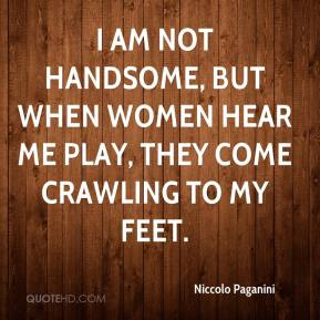 Niccolo Paganini - I am not handsome, but when women hear me play, they come crawling to my feet.
